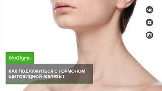 Как подружиться с гормоном щитовидной железы?