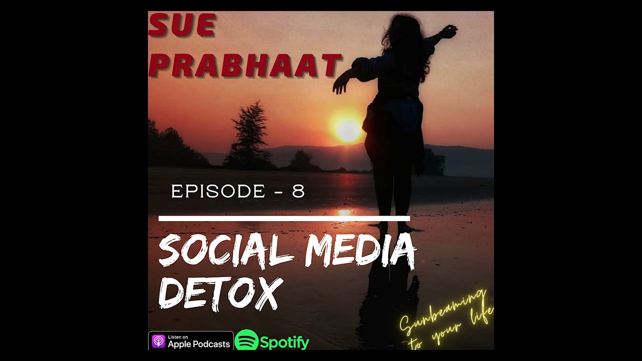 Social Media Detox ~  Sue Prabhat 08  ~ Podcast