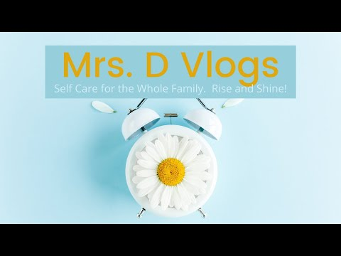 Mrs. D Vlogs: Self Care for the Whole Family. Rise and Shine