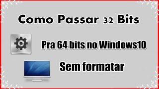 Como passar 32 bits pra 64 no windows10 !