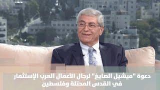 """دعوة """"ميشيل الصايغ"""" لرجال الأعمال العرب الإستثمار في القدس المحتلة وفلسطين"""