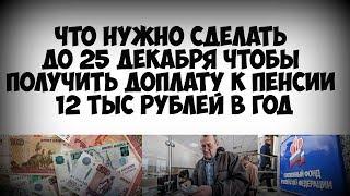Что нужно сделать до 25 декабря чтобы получить доплату к пенсии 12 тыс рублей в год