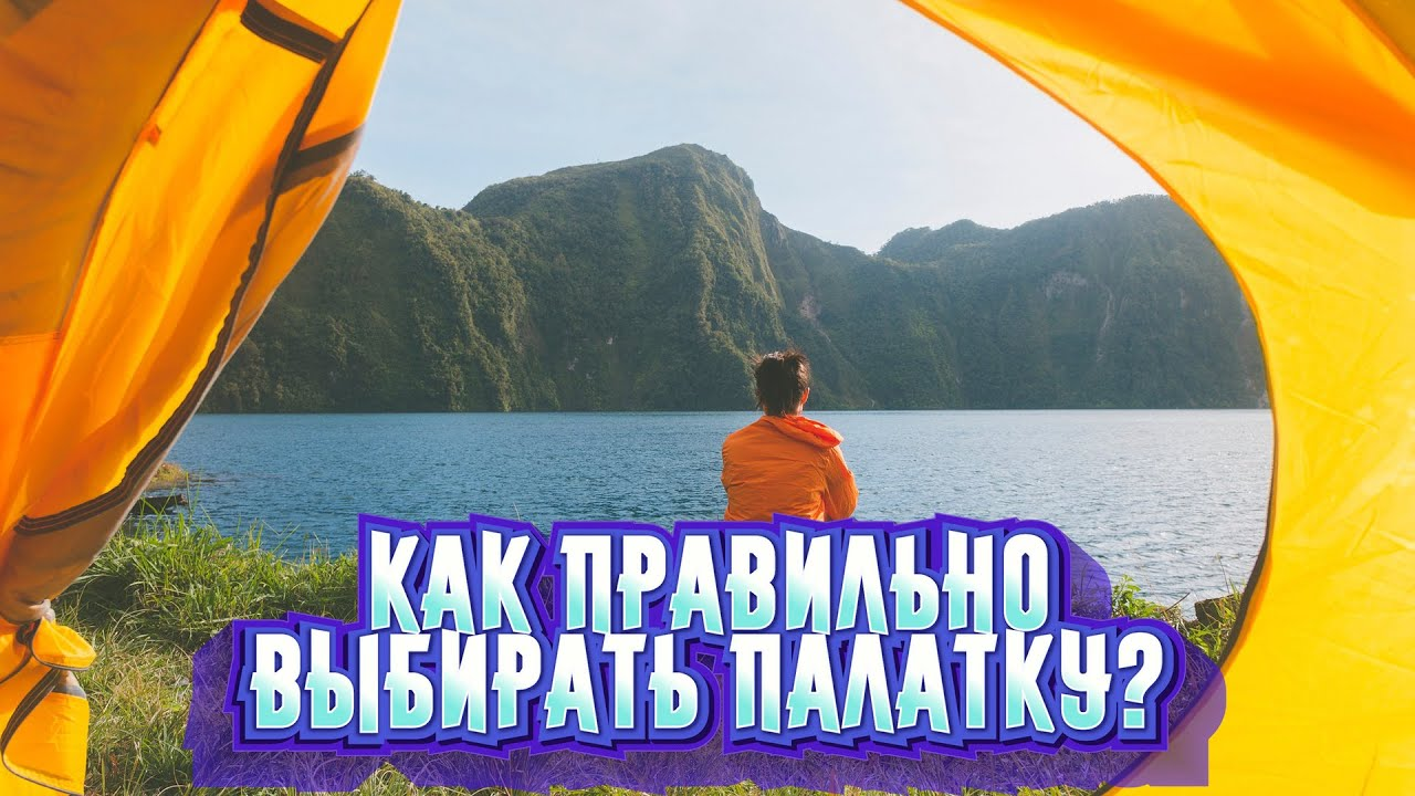 Как правильно выбрать туристическую палатку? Советы новичкам.