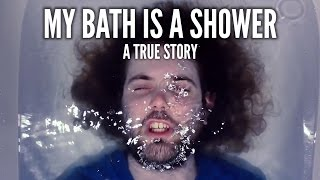 ♪ My Bath is a Shower ♪