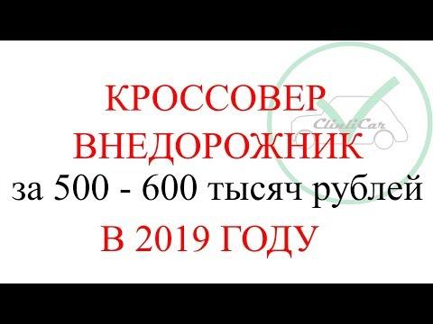 КРОССОВЕР ВНЕДОРОЖНИК ЗА 500 - 600 ТЫСЯЧ РУБЛЕЙ 2019 ГОД