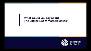 Enterprise Orchard: What would you say about The Engine Room masterclasses?
