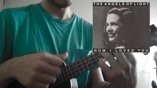 The Angels of Light - Untitled Love Song UKULELE COVER