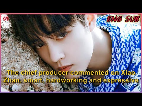 ENG SUB The chief producer commented on Xiao Zhan, smart, hardworking and expressive, but there...