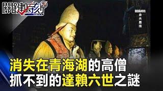 消失在青海湖的高僧 當年康熙要抓卻抓不到的達賴六世之謎! 關鍵時刻 20170301-4 劉燦榮 眭澔平
