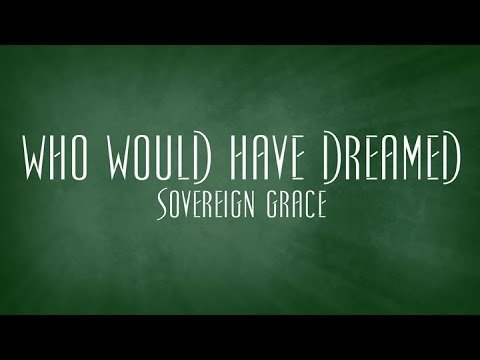 Who Would Have Dreamed - Sovereign Grace