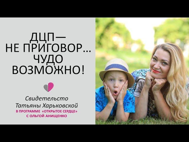 ДЦП - НЕ ПРИГОВОР... ЧУДО ВОЗМОЖНО - Свидетельство Татьяны Харьковской