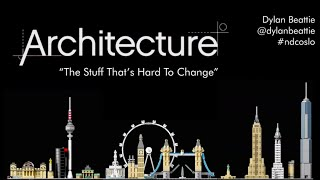 Architecture: The Stuff That's Hard to Change - Dylan Beattie