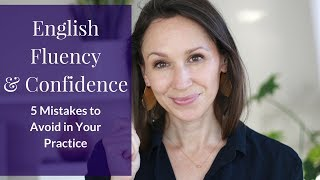 English Fluency and Confidence: 5 Mistakes to Avoid in Your Practice