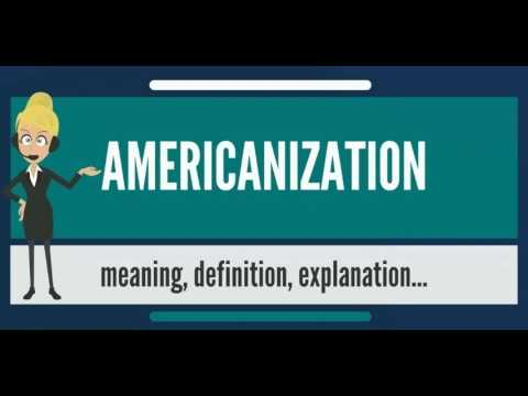 What is AMERICANIZATION? What does AMERICANIZATION mean? AMERICANIZATION meaning & explanation