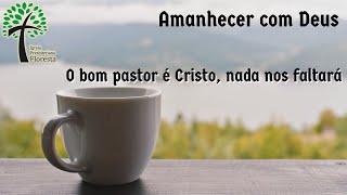 O bom pastor é Cristo, nada nos faltará // Amanhecer com Deus // Igreja Presbiteriana Floresta - GV