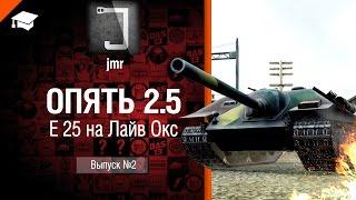 Опять 2.5 - E 25 на Лайв Окс - от jmr [World of Tanks]