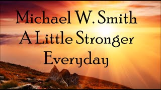 Michael W. Smith - A Little Stronger Everyday (Lyrics)
