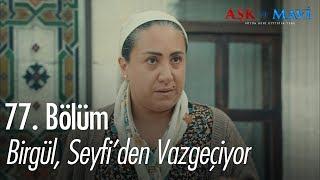 Birgül, Seyfi'den vazgeçiyor - Aşk ve Mavi 77. Bölüm