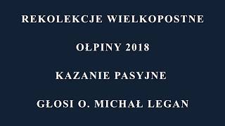 Rekolekcje Wielkopostne Ołpiny 2018 Kazanie Pasyjne - głosi O.Michał Legan