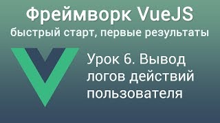 Урок 6. Фреймворк VUE JS. Вывод логов действий пользователя