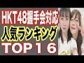 HKT48握手会対応の人気ランキングTOP 16!常にライブ完売の最高な対応のアイドル!メ…