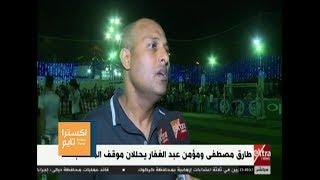 اكسترا تايم| طارق مصطفى ومؤمن عبد الغفار يحللان موقف المنتخب