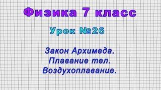 Физика 7 класс (Урок№26 - Закон Архимеда. Плавание тел. Воздухоплавание.)