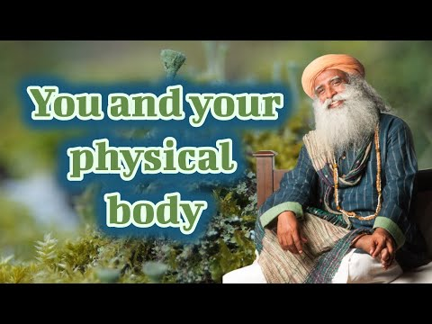 Sadhguru - You and Your Physical Body