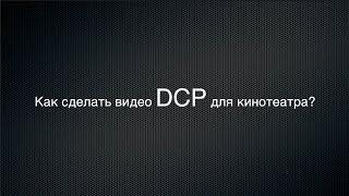 Как сделать видео DCP для кинотеатра