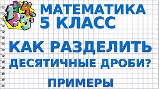 КАК РАЗДЕЛИТЬ ДЕСЯТИЧНУЮ ДРОБЬ НА ДЕСЯТИЧНУЮ ДРОБЬ? Примеры | МАТЕМАТИКА 5 класс