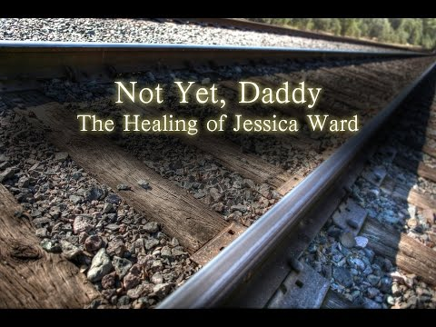 The Healing of Jessica Ward, (Not Yet, Daddy) - Brother Darrell Ward