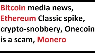 Bitcoin media news, Ethereum Classic spike,  crypto-snobbery, Onecoin is a scam, Monero