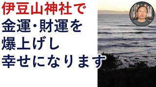 超強力パワースポット伊豆山神社の力で、金運・財運を爆上げし、幸せになりましょう。【霊能者霊媒師飯島章】