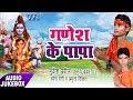 Ganesh Ke Papa - Audio JukeBOX - Mukesh Chhabila - Ramesh Ragi - BhojpuriHit Kanwar Songs 2017 New