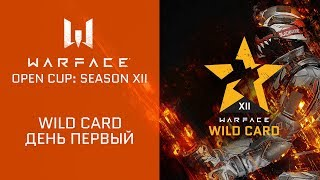 Warface Open Cup: Season XII. WIld Card, день 1