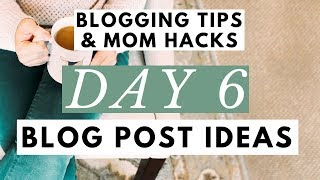 Blog Post Ideas ● 6 Ideas For Your Blog Post Writing ● Blogging Tips & Mom Hacks Series DAY 6