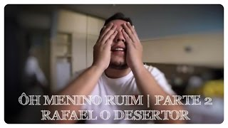 Ôh Menino Ruim | Parte 2 | Rafael o Desertor