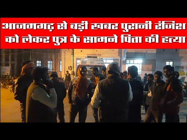 आजमगढ़ से बड़ी खबर पुरानी रंजिश को लेकर पुत्र के सामने पिता की हत्या