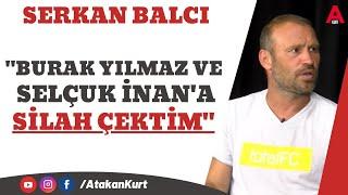 SERKAN BALCI:Burak Yılmaz ve Selçuk'a silah çektim.Alex Fenerbahçe'ye hazırlanıy