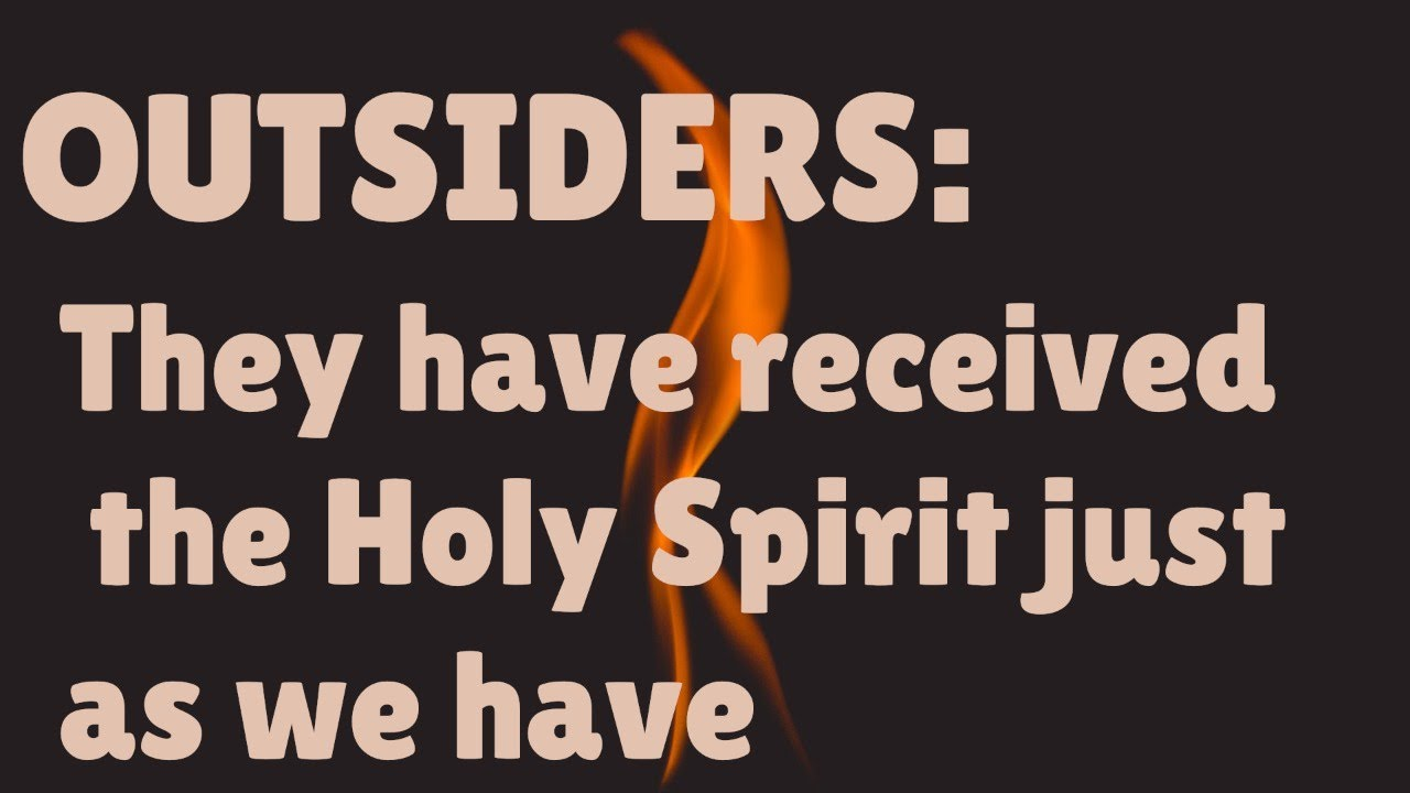 Outsiders -- They have received the Holy Spirit just as we have
