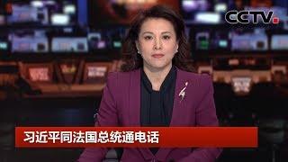 [中国新闻] 习近平同法国总统马克龙通电话 | CCTV中文国际