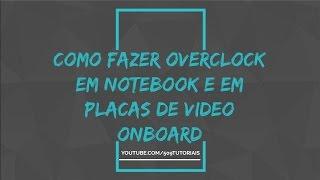 COMO FAZER UM OVERCLOCK EM NOTEBOOK E EM PLACAS DE VIDEO ONBOARD TRAVADO PARA O C