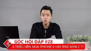 GÓC HỎI ĐÁP #28 | 6 triệu nên mua iPhone 6 hay iPad Mini 2, có nên mua 6s plus lock hay không ?