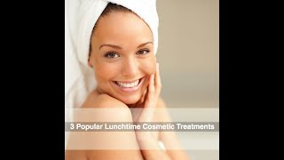 Three Popular Lunchtime Cosmetic Treatments