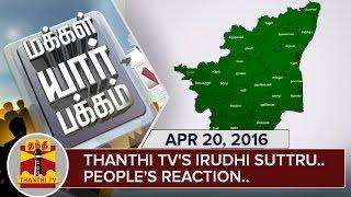 Thanthi TV's Irudhi Suttru – People's Reaction   Part 8   Makkal Yaar Pakkam 21-04-2016