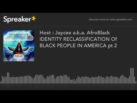 IDENTITY RECLASSIFICATION Of BLACK PEOPLE IN AMERICA pt 2