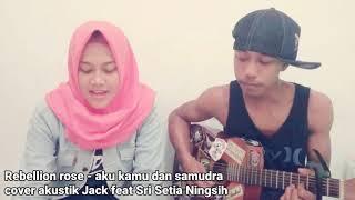 Rebellion rose - Aku kamu dan samudra ( Jack cover akustik feat Sri Setia Ningsih )