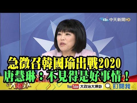 【精彩】急徵召韓國瑜出戰2020 唐慧琳:不見得是好事情!