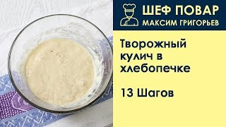 Творожный кулич в хлебопечке . Рецепт от шеф повара Максима Григорьева