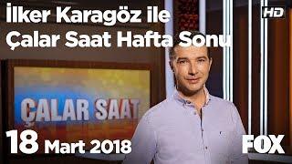 18 Mart 2018 İlker Karagöz ile Çalar Saat Hafta Sonu